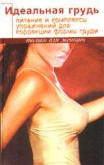 Идеальная грудь. Питание и комплекс упражнений для коррекции формы груди