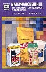 Материаловедение для штукатуров, облицовщиков и мозаичников: учебное пособие