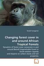 Changing forest cover in and around African Tropical Forests. Dynamics of forest cover conversion in and around Bwindi Impenetrable Forest in South-western Uganda and impacts on carbon stocks and soil properties