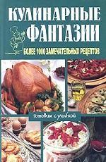 Кулинарные фантазии. Более 1000 замечательных рецептов