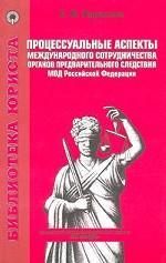 Процессуальные аспекты международного сотрудничества органов предварительного следствия МВД Российской Федерации