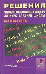 Математика. Решения экзаменационных задач за курс средней школы