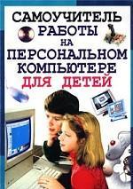Самоучитель работы на персональном компьютере для детей