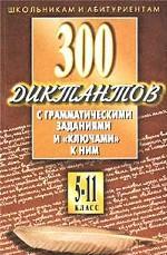 Русский язык. 5-11 классы. 300 диктантов с грамматическими заданиями и ключами к ним