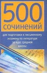 500 сочинений для подготовки к письменному экзамену по литературе за курс средне