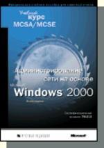 Администрирование сети на основе MS Windows 2000 : Учебный курс MCSA/MCSE (с CD-ROM)