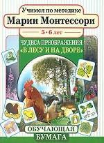 Учимся по методике Марии Монтессори. Чудеса преображения. В лесу и на дворе. Для детей 5-6 лет